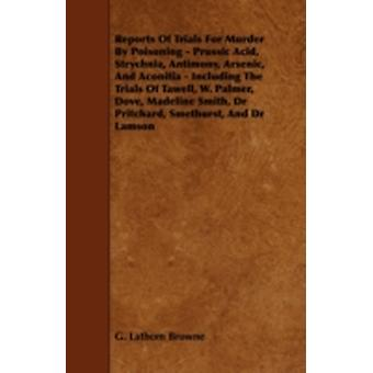 Reports of Trials for Murder by Poisoning  Prussic Acid Strychnia Antimony Arsenic and Aconitia  Including the Trials of Tawell W. Palmer Dove by Browne & G. Lathom