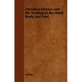 Christian Science and the Healing of the Mind Body and Soul by Anon.