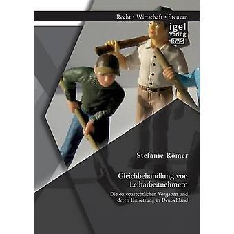 Gleichbehandlung Von Leiharbeitnehmern Die Europarechtlichen Vorgaben Und Deren Umsetzung in Deutschland by Romer & Stefanie