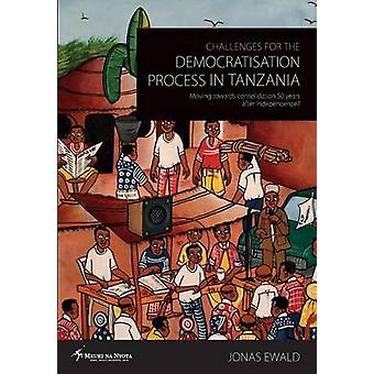 Challenges for the Democratisation Process in Tanzania. Moving Towards Consolidation Years After Independence by Ewald & Jonas