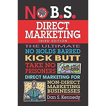 No B.S. Direct Marketing  The Ultimate No Holds Barred Kick Butt Take No Prisoners Direct Marketing for NonDirect Marketing Businesses by Dan S Kennedy