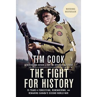 The Fight for History  75 Years of Forgetting Remembering and Remaking Canadas Second World War by Tim Cook