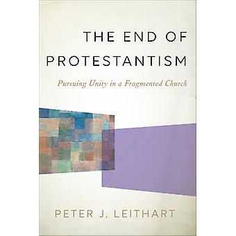 The End of Protestantism - Pursuing Unity in a Fragmented Church by Pe