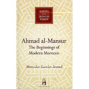Ahmad Al-Mansur - die Anfänge der modernen Marokko von Mercedes Garcia-