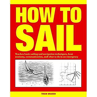 How to Sail: Teaches Basic� Sailing and Navigation Techniques, Boat Anatomy, Communication, and What to Do in an Emergency
