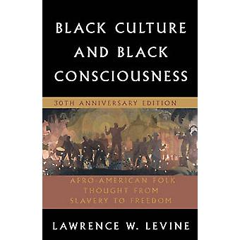 Black Culture and Black Consciousness  AfroAmerican Folk Thought from Slavery to Freedom by Lawrence W Levine