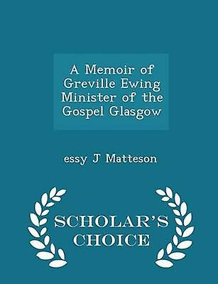 A Memoir of Greville Ewing Minister of the Gospel Glasgow  Scholars Choice Edition by Matteson & essy J