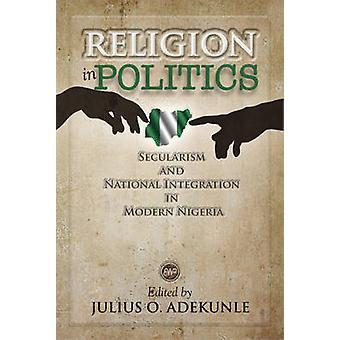Religion In Politics - Secularism and National Integration in Modern N