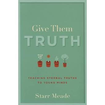 Give Them Truth - Teaching Eternal Truths to Young Minds by Starr Mead