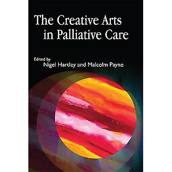 The Creative Arts in Palliative Care by Nigel Hartley - Malcolm Payne