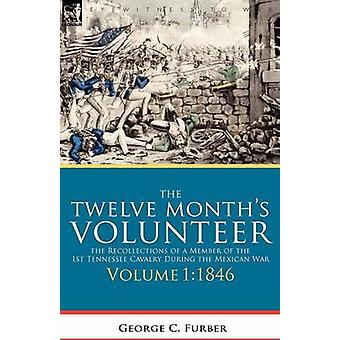 The Twelve Months Volunteer The Recollections of a Member of the 1st Tennessee Cavalry During the Mexican WarVolume 1 1846 by Furber & George C.