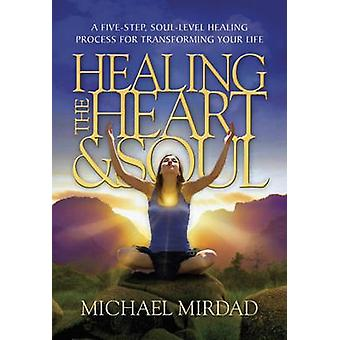 Healing the Heart amp Soul  A FiveStep SoulLevel Healing Process for Transforming Your Life by Dr Michael Mirdad