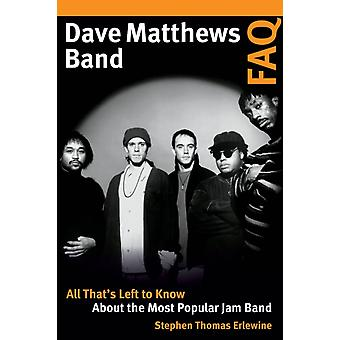 Dave Matthews Band FAQ All Thats Left to Know About the Most Popular Jam Band by Erlewine & Stephen Thomas
