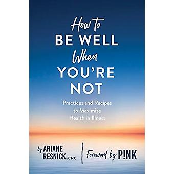 How to Be Well When Youre Not by Ariane Resnick