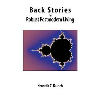Back Stories for Robust Postmodern Living by Bausch & Kenneth C.
