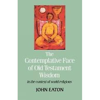 The Contemplative Face of Od Testament Wisdom in the Context of World Religions by Eaton & J. H.