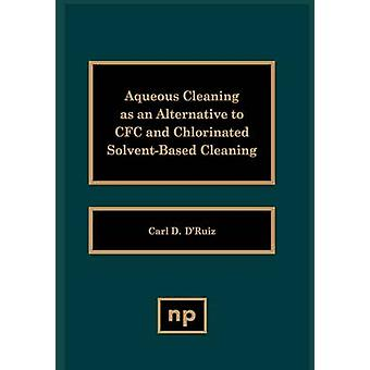 Aqueous Cleaning as an Alternative to Cfc and Chlorinated SolventBased Cleaning by DRuiz & Carl D.