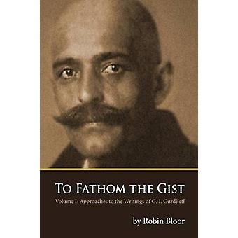 To Fathom the Gist Volume 1  Approaches to the Writings of G. I. Gurdjieff by Bloor & Robin