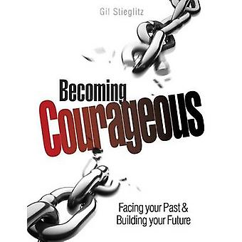 Becoming Courageous Facing your Past  Building your Future by Stieglitz & Gil