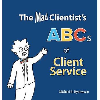 The Mad Clientists ABCs of Client Service by Rynowecer & Michael B.
