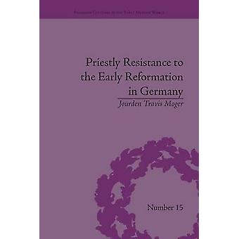 Priestly Resistance to the Early Reformation in Germany by Moger & Jourden Travis