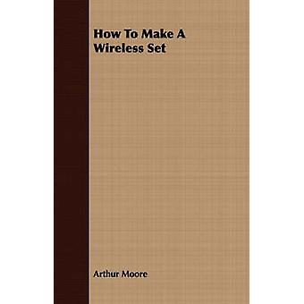 How To Make A Wireless Set by Moore & Arthur