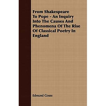 From Shakespeare To Pope  An Inquiry Into The Causes And Phenomena Of The Rise Of Classical Poetry In England by Gosse & Edmund