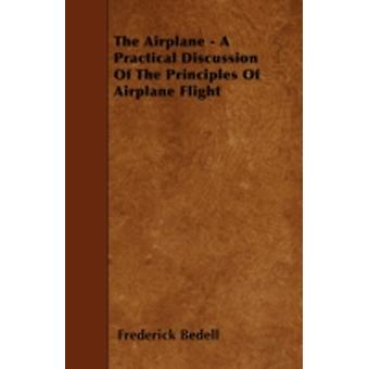 The Airplane  A Practical Discussion Of The Principles Of Airplane Flight by Bedell & Frederick
