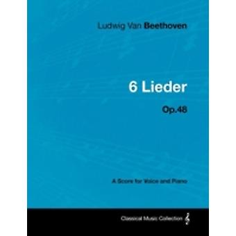 Ludwig Van Beethoven  6 Lieder  Op.48  A Score for Voice and Piano by Beethoven & Ludwig Van