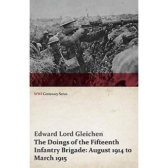 The Doings of the Fifteenth Infantry Brigade August 1914 to March 1915 WWI Centenary Series by Gleichen & Edward Lord