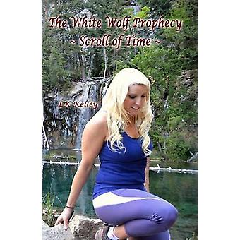 The White Wolf Prophecy  Scroll of Time  Book 3 by Kelley & LK