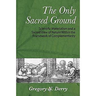 The Only Sacred Ground Scientific Materialism and a Sacred View of Nature Within the Framework of Complementarity by Derry & Gregory N.