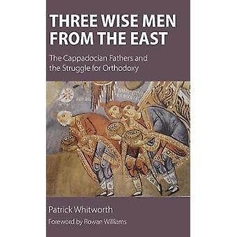 Three Wise Men from the East The Cappadocian Fathers and the Struggle for Orthodoxy by Whitworth & Patrick