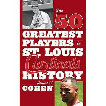 The 50 Greatest Players in St. Louis Cardinals History by Cohen & Robert W.