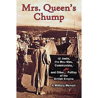 Mrs. Queens Chump IDI Amin the Mau Mau Communists and Other Silly Follies of the British Empire  A Military Memoir by HespelerBoultbee & John Jeremy