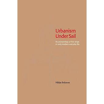 Urbanism Under Sail  An archaeology of fluit ships in early modern everyday life by Eriksson & Niklas