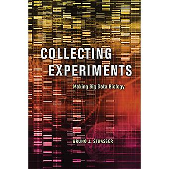 Collecting Experiments - Making Big Data Biology by Bruno J. Strasser