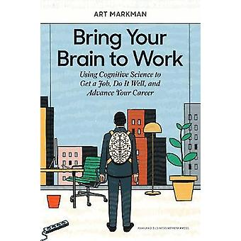 Bring Your Brain to Work Using Cognitive Science to Get a Job Do it Well and Advance Your Career
