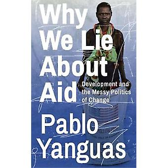Why We Lie About Aid - Development and the Messy Politics of Change by