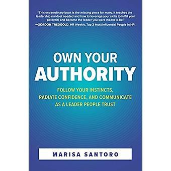 Own Your Authority Follow Your Instincts Radiate Confidence and Communicate as a Leader People Trust by Marisa Santoro
