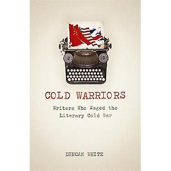 Cold Warriors Writers Who Waged the Literary Cold War