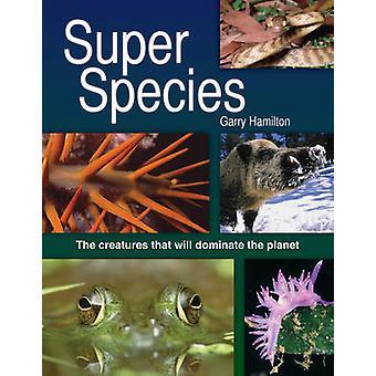 Super espèce - les créatures qui vont dominer la planète par Garry H