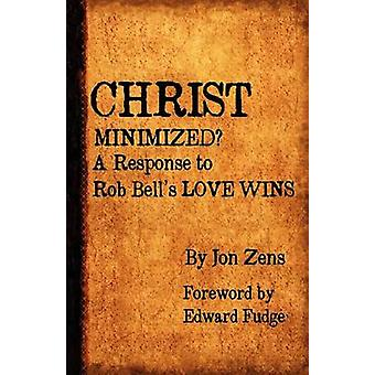 Christ Minimized A Response to Rob Bells Love Wins by Zens & Jon H.