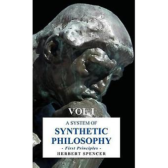 A System of Synthetic Philosophy  First Principles  Vol. I by Spencer & Herbert