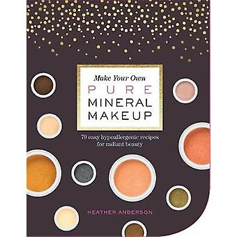 Make Your Own Pure Mineral Makeup - 79 Easy Hypoallergenic Recipes for