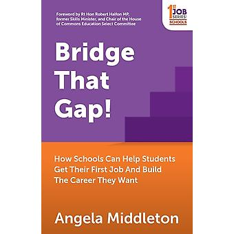 Bridge That Gap How Schools Can Help Students Get Their First Job And Build The Career They Want by Middleton & Angela