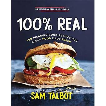 100% Real - 100 Insanely Good Recipes for Clean Food Made Fresh by Sam