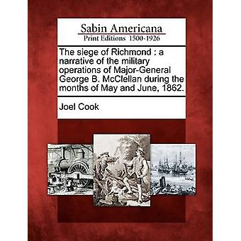 The siege of Richmond  a narrative of the military operations of MajorGeneral George B. McClellan during the months of May and June 1862. by Cook & Joel