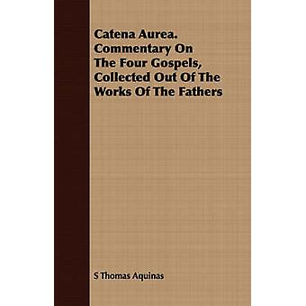Catena Aurea. Commentary On The Four Gospels Collected Out Of The Works Of The Fathers by Aquinas & S Thomas