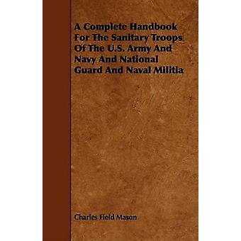 A Complete Handbook For The Sanitary Troops Of The U.S. Army And Navy And National Guard And Naval Militia by Mason & Charles Field